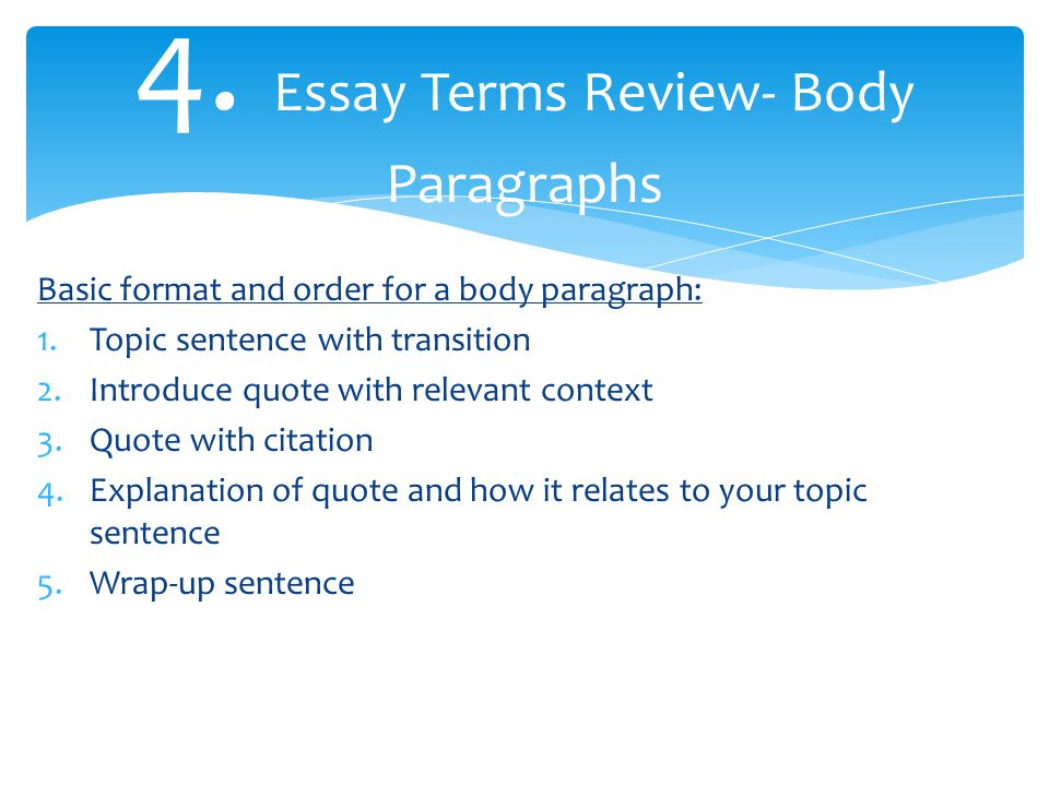 4. Essay Terms Review- Body Paragraphs Basic format and order for a body paragraph: 1.Topic sentence with transition 2.Introduce quote with relevant c