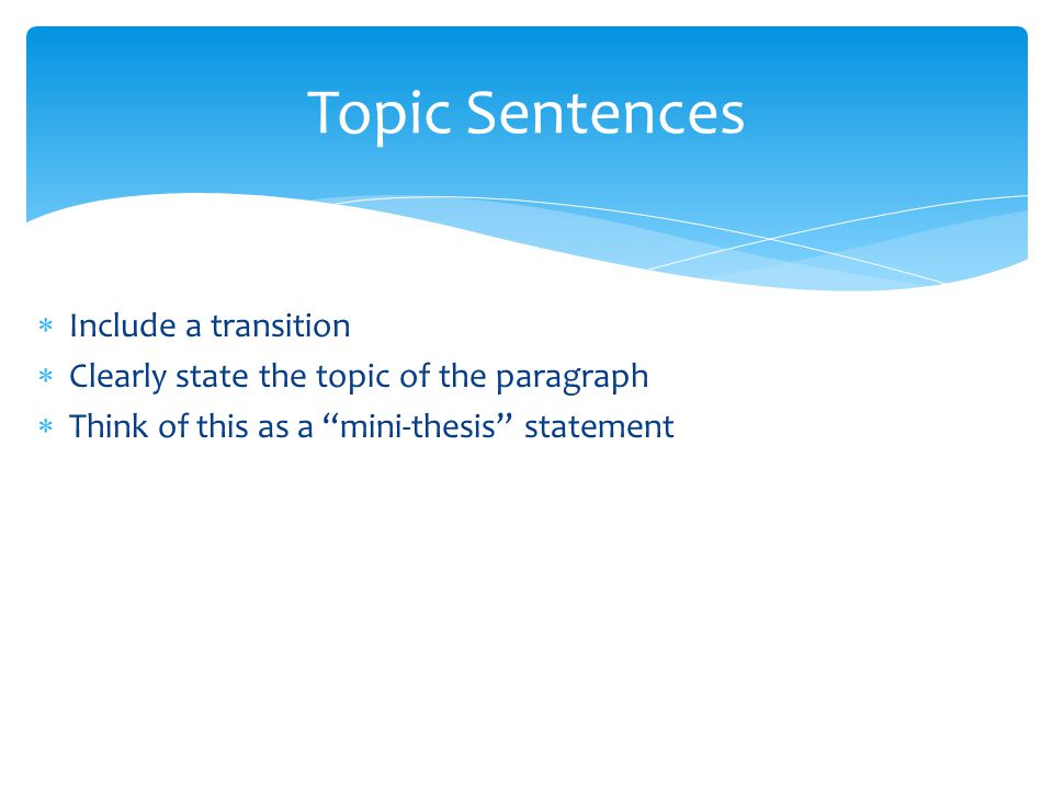 "Topic Sentences  Include a transition  Clearly state the topic of the paragraph  Think of this as a ""mini-thesis"" statement"