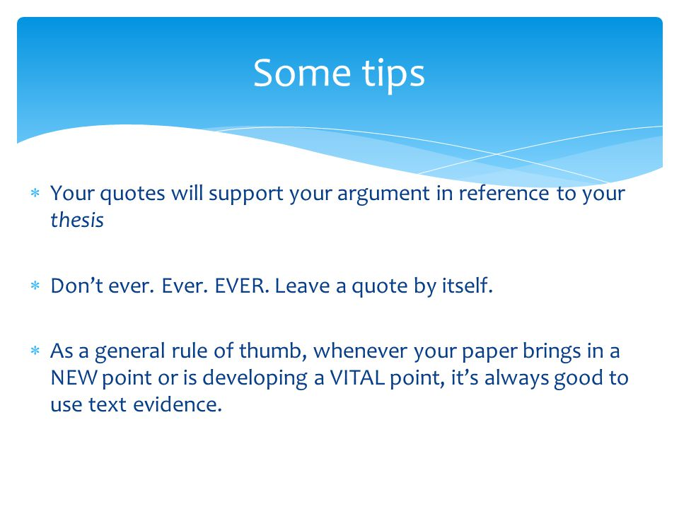 Some tips  Your quotes will support your argument in reference to your thesis  Don't ever. Ever. EVER. Leave a quote by itself.  As a general rule