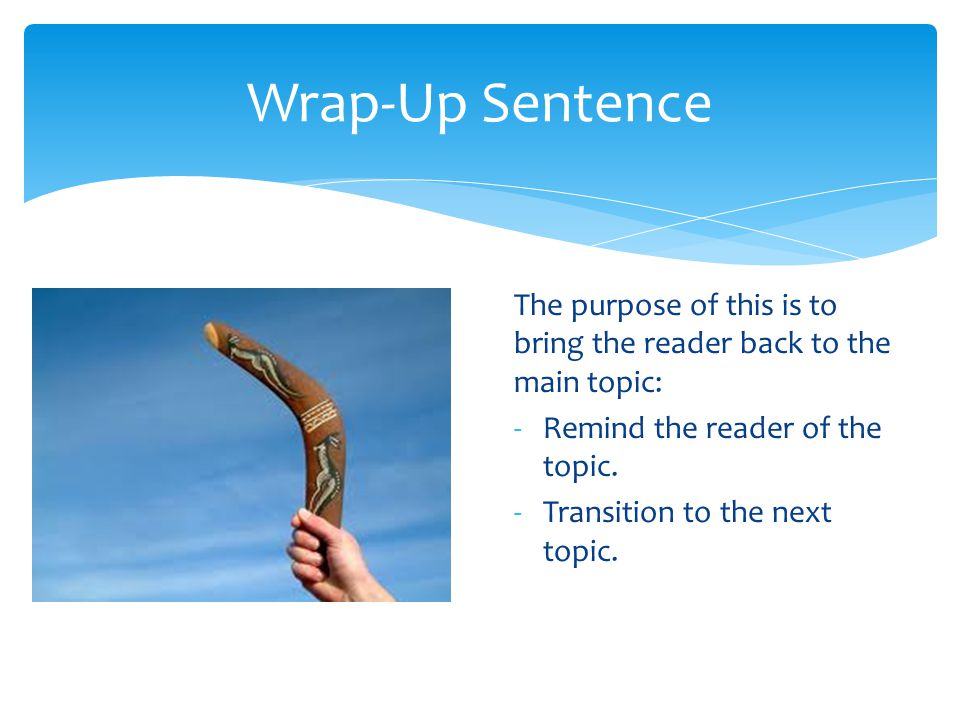 Wrap-Up Sentence The purpose of this is to bring the reader back to the main topic: -Remind the reader of the topic. -Transition to the next topic.
