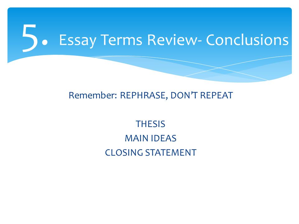 5. Essay Terms Review- Conclusions Remember: REPHRASE, DON'T REPEAT THESIS MAIN IDEAS CLOSING STATEMENT