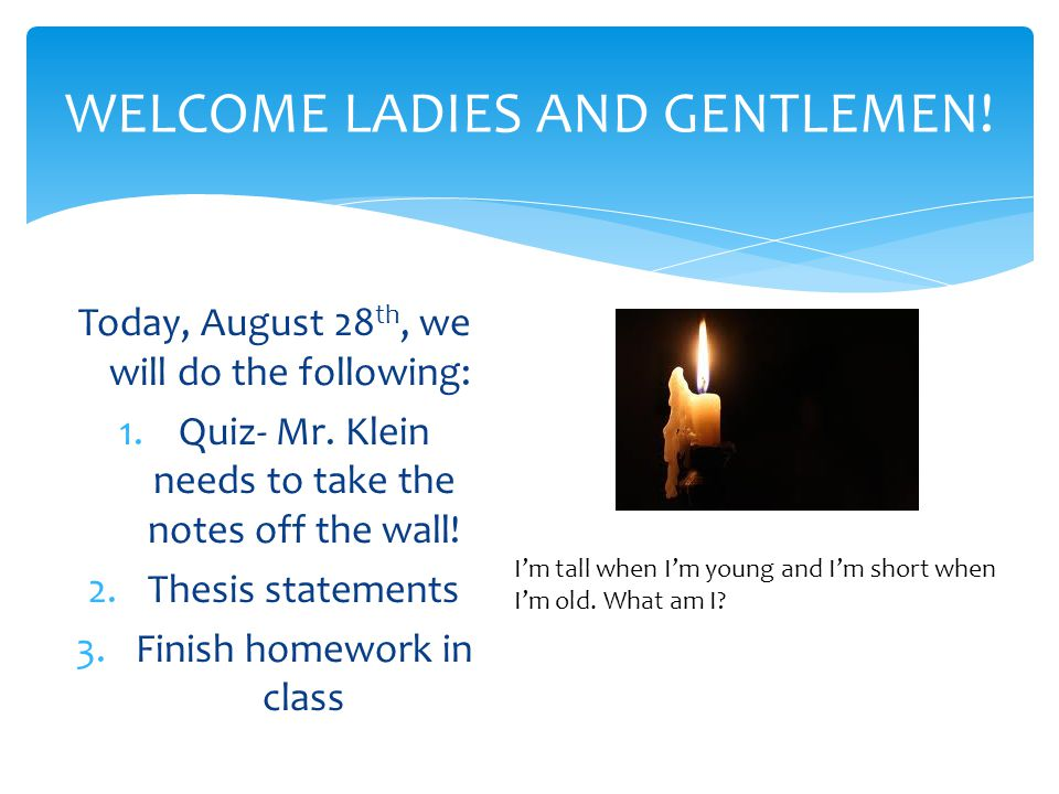 WELCOME LADIES AND GENTLEMEN! Today, August 28 th, we will do the following: 1.Quiz- Mr. Klein needs to take the notes off the wall! 2.Thesis statemen