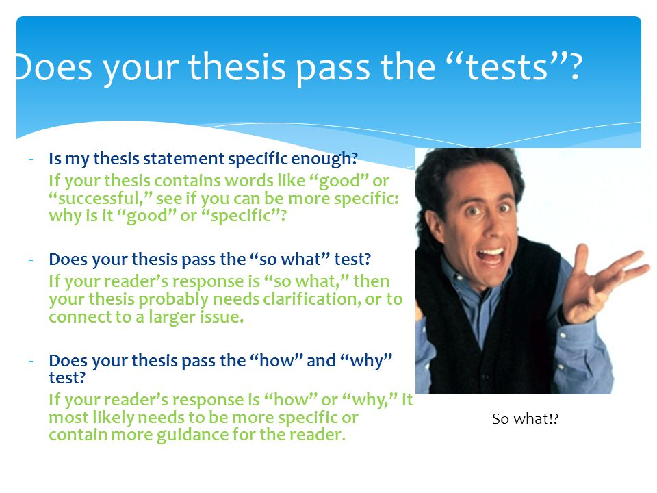 "Does your thesis pass the ""tests""? -Is my thesis statement specific enough? If your thesis contains words like ""good"" or ""successful,"" see if you can"
