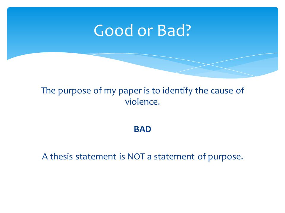 The purpose of my paper is to identify the cause of violence. BAD A thesis statement is NOT a statement of purpose. Good or Bad?