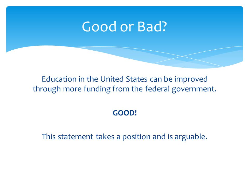 Education in the United States can be improved through more funding from the federal government. GOOD! This statement takes a position and is arguable
