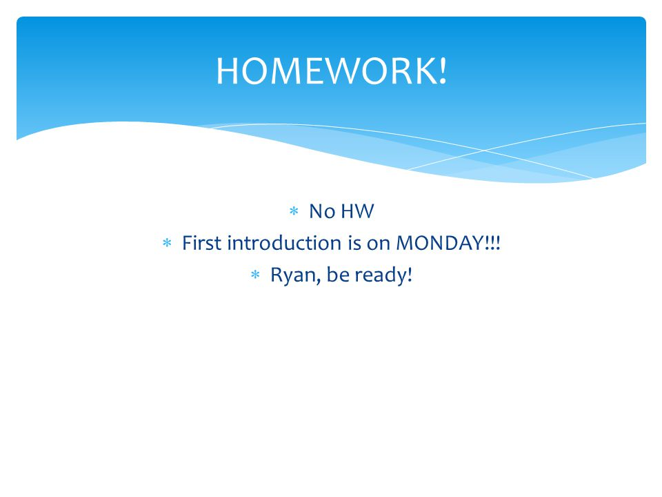  No HW  First introduction is on MONDAY!!!  Ryan, be ready! HOMEWORK!