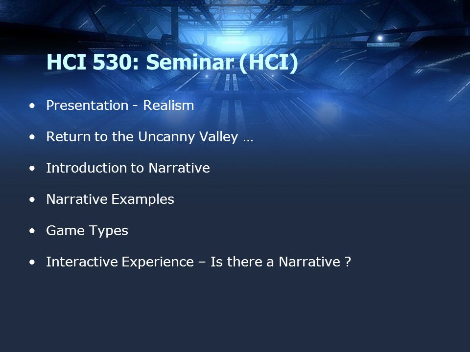 HCI 530: Seminar (HCI) Presentation - Realism Return to the Uncanny Valley … Introduction to Narrative Narrative Examples Game Types Interactive Experience – Is there a Narrative