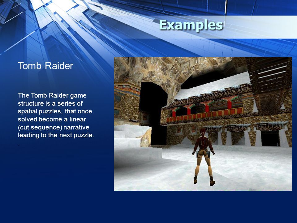Examples Tomb Raider The Tomb Raider game structure is a series of spatial puzzles, that once solved become a linear (cut sequence) narrative leading to the next puzzle..