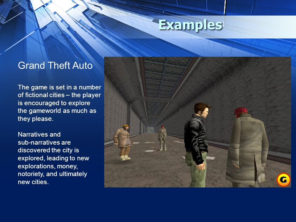 Examples Grand Theft Auto The game is set in a number of fictional cities – the player is encouraged to explore the gameworld as much as they please.