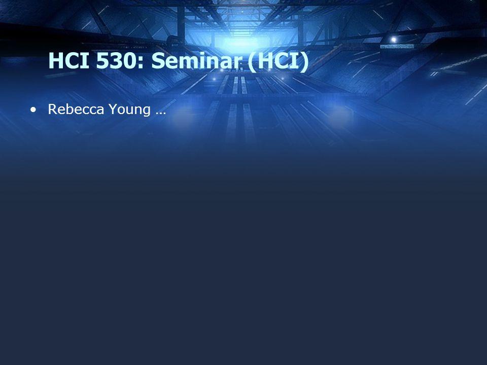 HCI 530: Seminar (HCI) Rebecca Young …