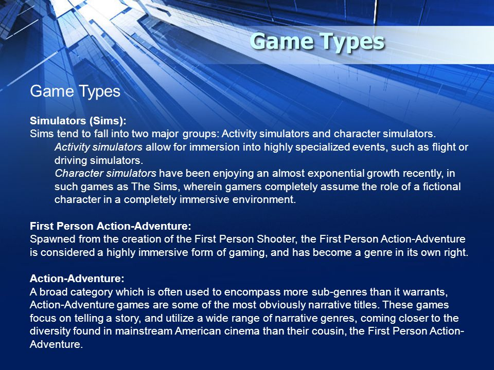 Game Types Simulators (Sims): Sims tend to fall into two major groups: Activity simulators and character simulators.