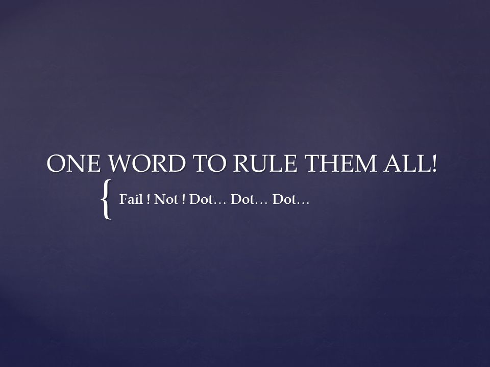 { ONE WORD TO RULE THEM ALL! Fail ! Not ! Dot… Dot… Dot…