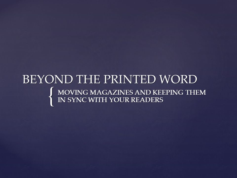 { BEYOND THE PRINTED WORD MOVING MAGAZINES AND KEEPING THEM IN SYNC WITH YOUR READERS