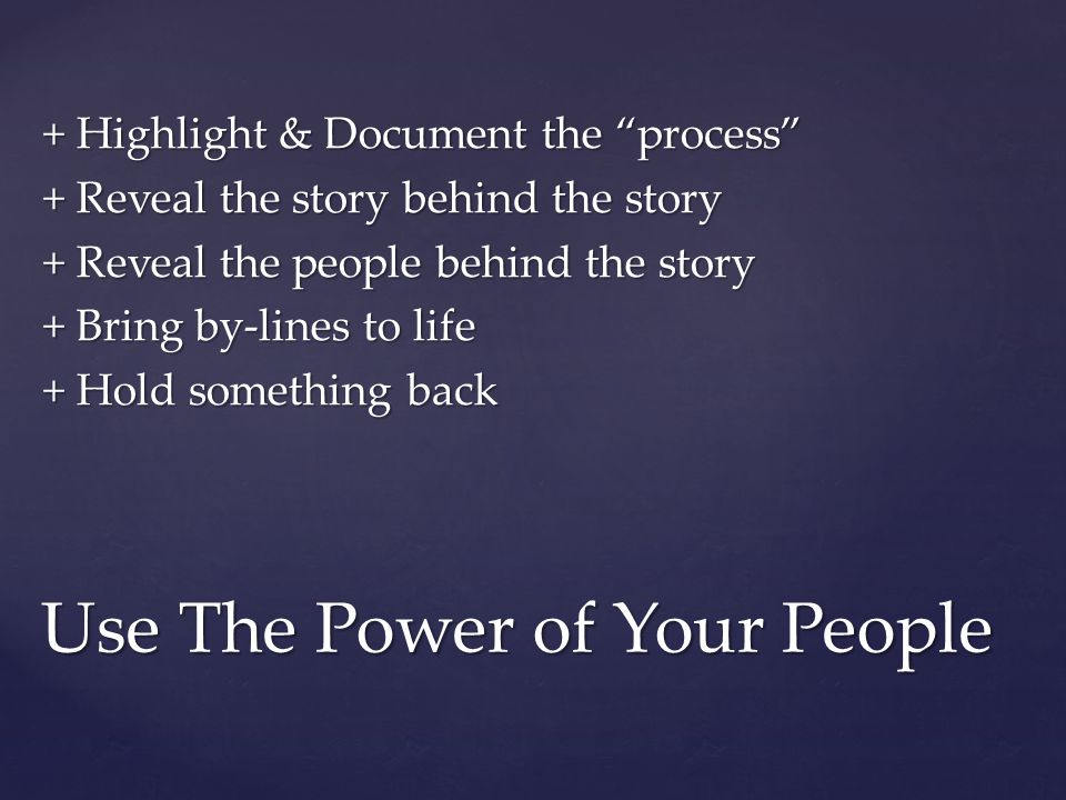 "+ Highlight & Document the ""process"" + Reveal the story behind the story + Reveal the people behind the story + Bring by-lines to life + Hold somethin"