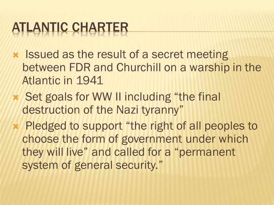  Issued as the result of a secret meeting between FDR and Churchill on a warship in the Atlantic in 1941  Set goals for WW II including the final destruction of the Nazi tyranny  Pledged to support the right of all peoples to choose the form of government under which they will live and called for a permanent system of general security.