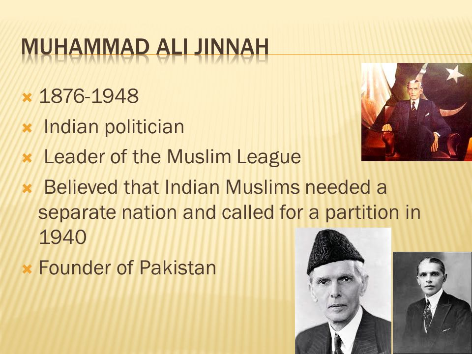  1876-1948  Indian politician  Leader of the Muslim League  Believed that Indian Muslims needed a separate nation and called for a partition in 1940  Founder of Pakistan