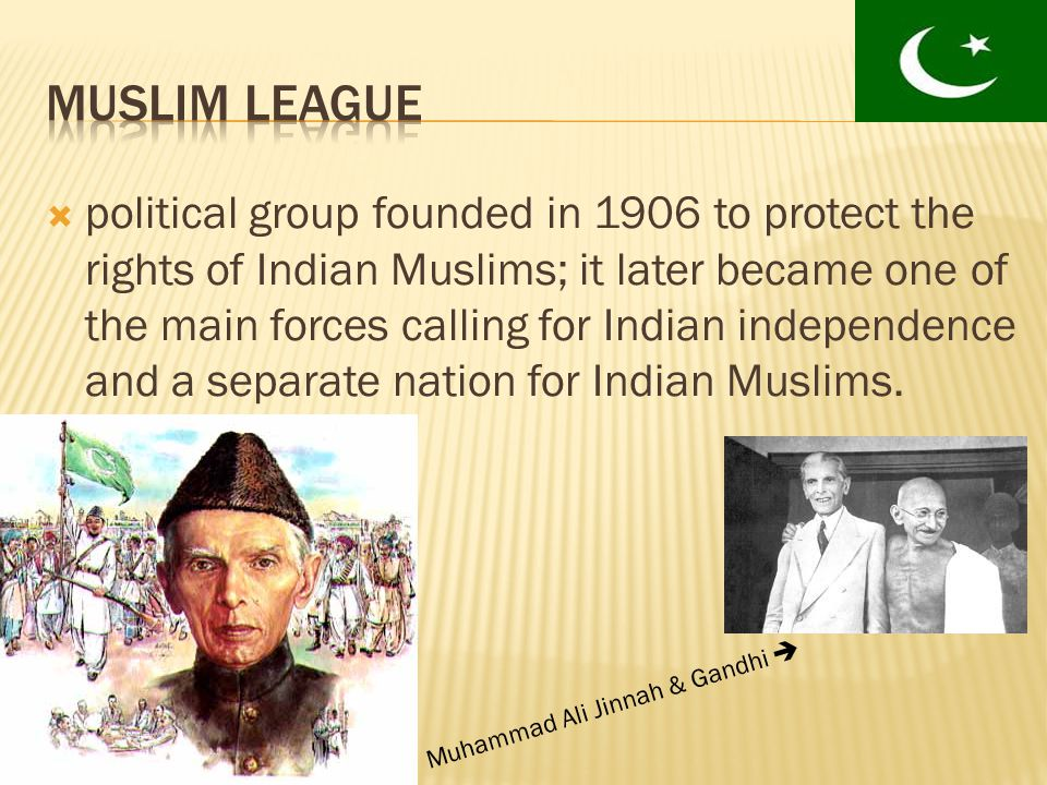  political group founded in 1906 to protect the rights of Indian Muslims; it later became one of the main forces calling for Indian independence and a separate nation for Indian Muslims.