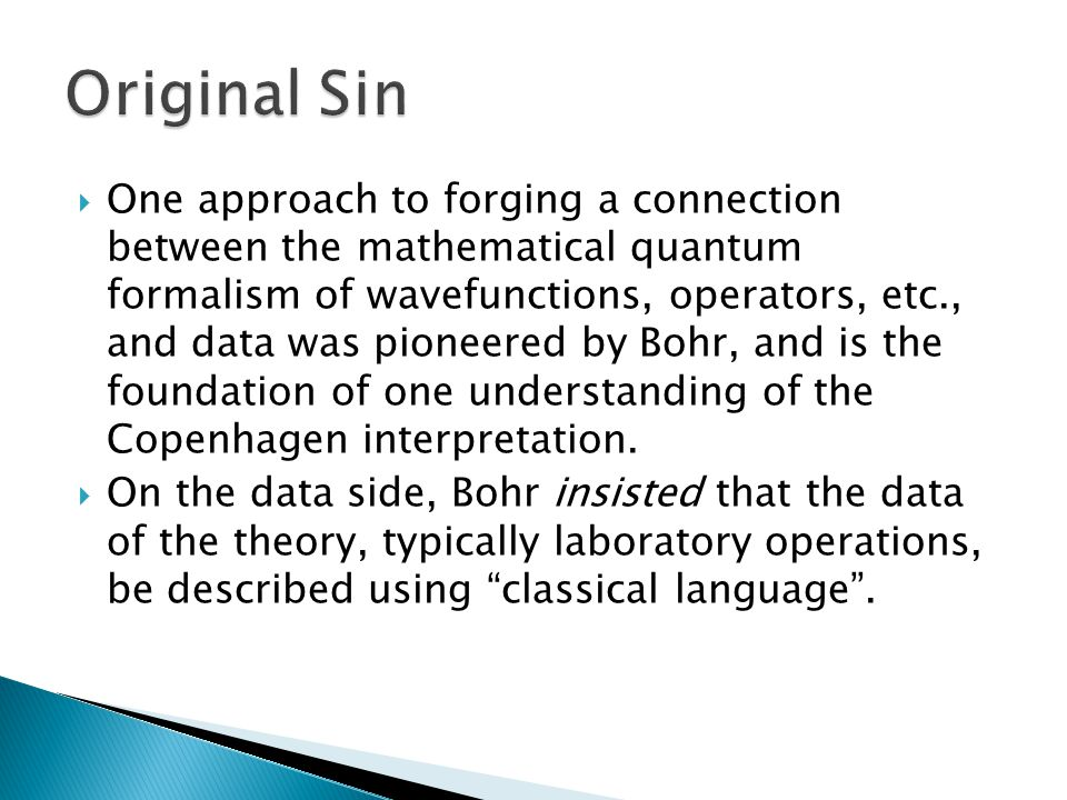  One approach to forging a connection between the mathematical quantum formalism of wavefunctions, operators, etc., and data was pioneered by Bohr, and is the foundation of one understanding of the Copenhagen interpretation.