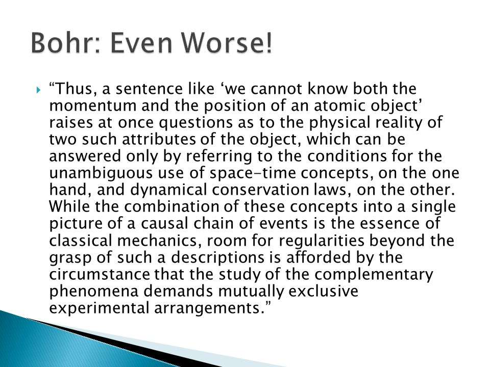  Thus, a sentence like 'we cannot know both the momentum and the position of an atomic object' raises at once questions as to the physical reality of two such attributes of the object, which can be answered only by referring to the conditions for the unambiguous use of space-time concepts, on the one hand, and dynamical conservation laws, on the other.