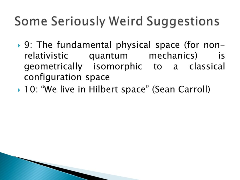  9: The fundamental physical space (for non- relativistic quantum mechanics) is geometrically isomorphic to a classical configuration space  10: We live in Hilbert space (Sean Carroll)