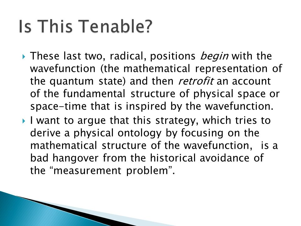  These last two, radical, positions begin with the wavefunction (the mathematical representation of the quantum state) and then retrofit an account of the fundamental structure of physical space or space-time that is inspired by the wavefunction.
