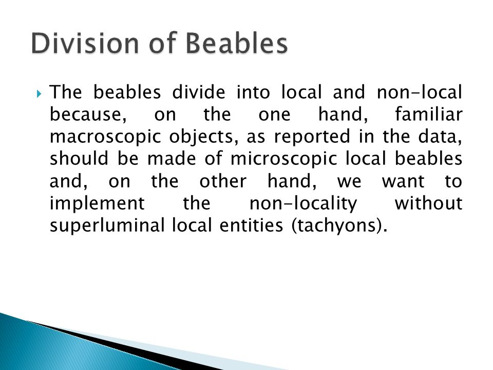  The beables divide into local and non-local because, on the one hand, familiar macroscopic objects, as reported in the data, should be made of microscopic local beables and, on the other hand, we want to implement the non-locality without superluminal local entities (tachyons).