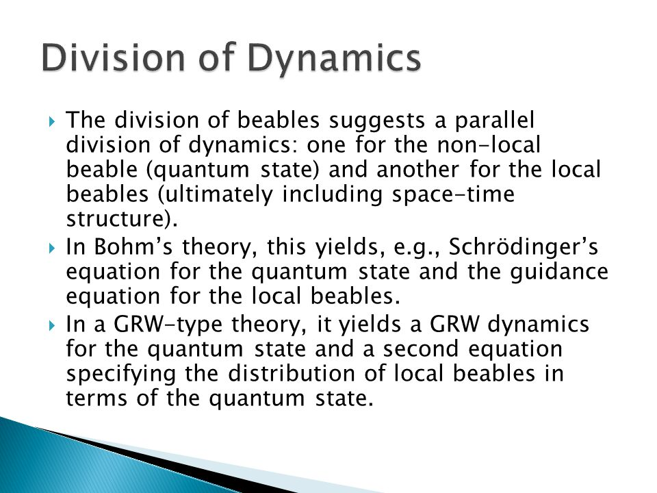  The division of beables suggests a parallel division of dynamics: one for the non-local beable (quantum state) and another for the local beables (ultimately including space-time structure).