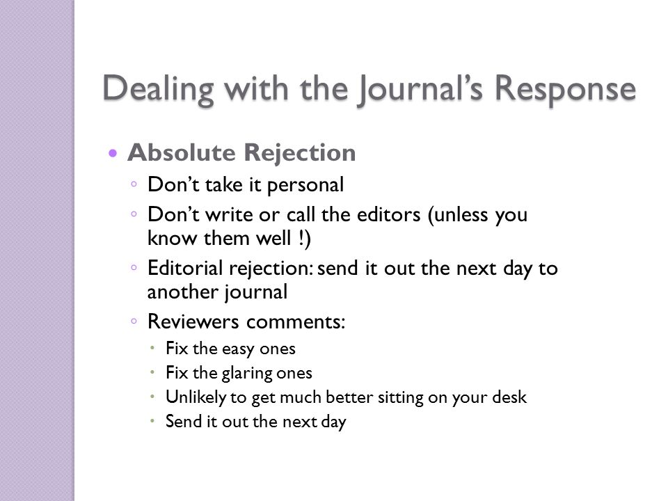 Absolute Rejection ◦ Don't take it personal ◦ Don't write or call the editors (unless you know them well !) ◦ Editorial rejection: send it out the next day to another journal ◦ Reviewers comments:  Fix the easy ones  Fix the glaring ones  Unlikely to get much better sitting on your desk  Send it out the next day