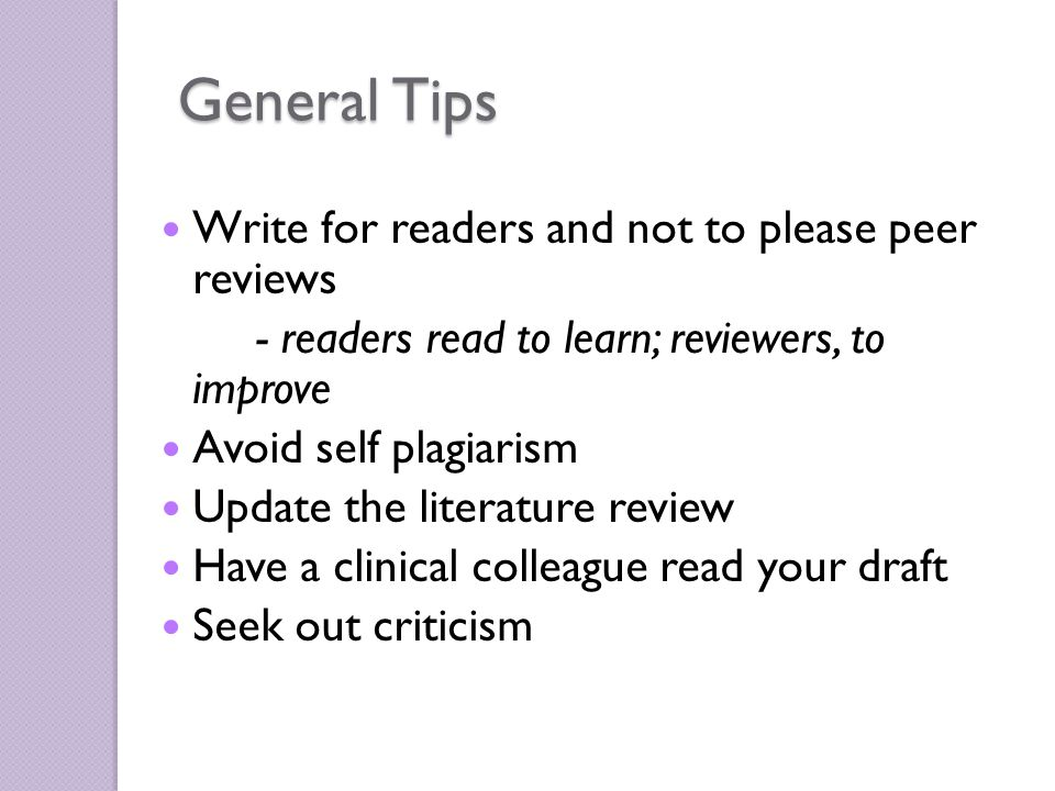 General Tips Write for readers and not to please peer reviews - readers read to learn; reviewers, to improve Avoid self plagiarism Update the literature review Have a clinical colleague read your draft Seek out criticism