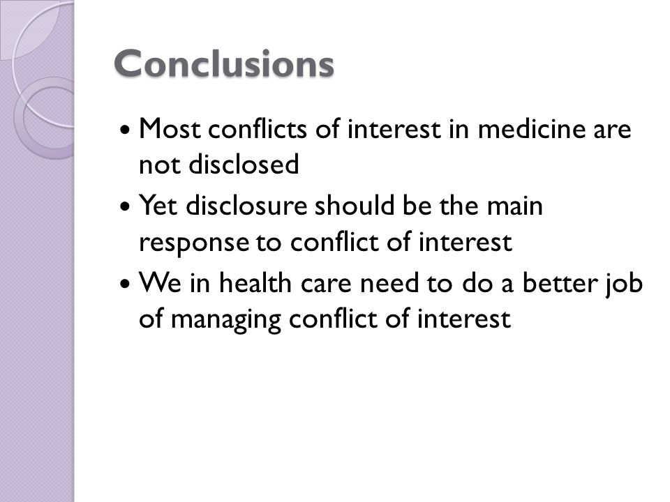 Conclusions Most conflicts of interest in medicine are not disclosed Yet disclosure should be the main response to conflict of interest We in health care need to do a better job of managing conflict of interest