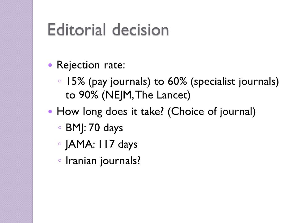 Rejection rate: ◦ 15% (pay journals) to 60% (specialist journals) to 90% (NEJM, The Lancet) How long does it take.