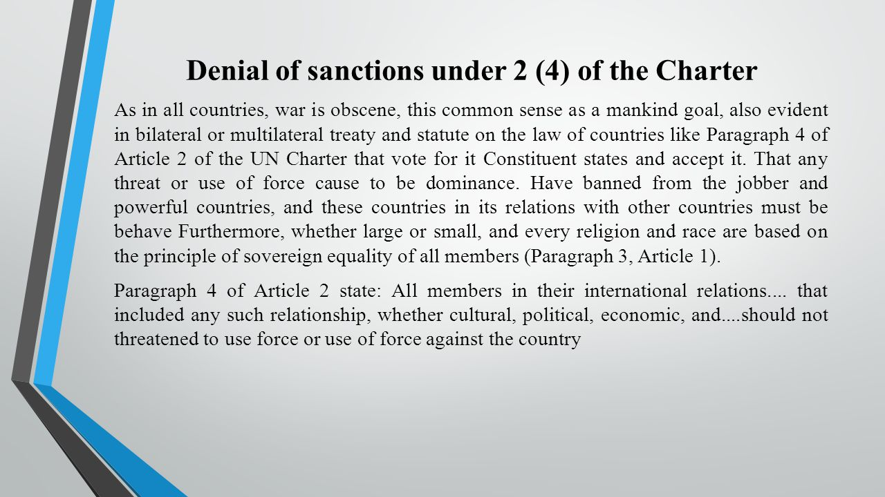 Denial of sanctions under 2 (4) of the Charter As in all countries, war is obscene, this common sense as a mankind goal, also evident in bilateral or multilateral treaty and statute on the law of countries like Paragraph 4 of Article 2 of the UN Charter that vote for it Constituent states and accept it.