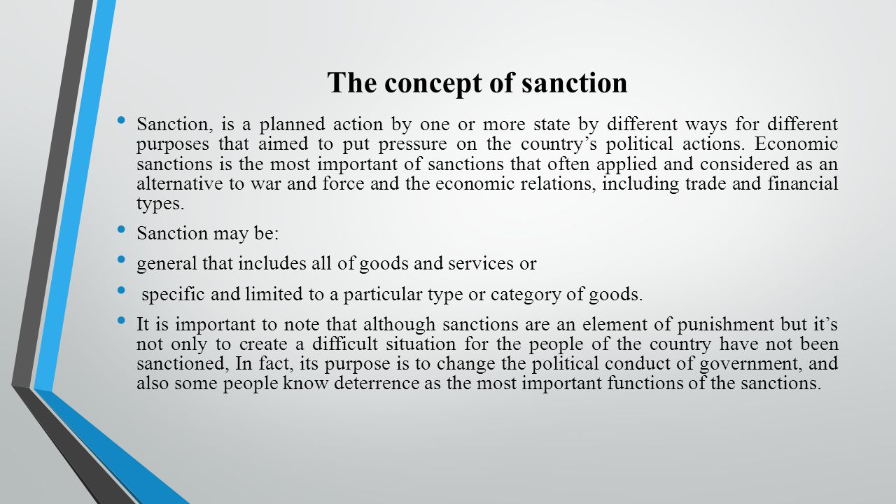 The concept of sanction Sanction, is a planned action by one or more state by different ways for different purposes that aimed to put pressure on the country's political actions.