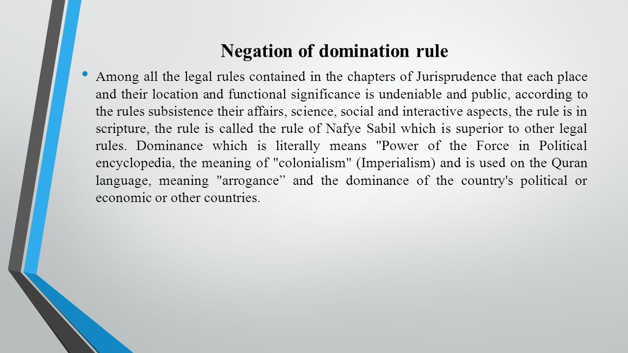 Negation of domination rule Among all the legal rules contained in the chapters of Jurisprudence that each place and their location and functional significance is undeniable and public, according to the rules subsistence their affairs, science, social and interactive aspects, the rule is in scripture, the rule is called the rule of Nafye Sabil which is superior to other legal rules.