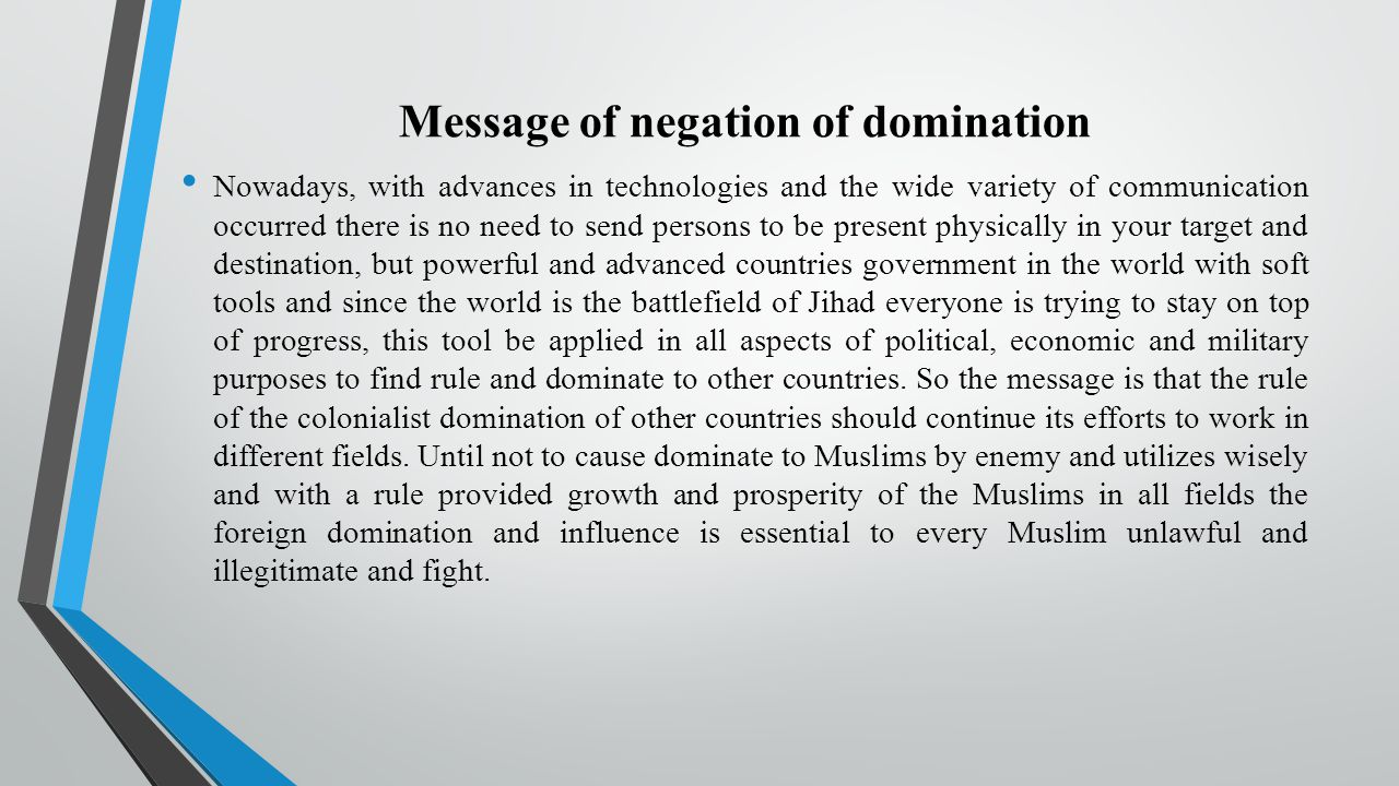 Message of negation of domination Nowadays, with advances in technologies and the wide variety of communication occurred there is no need to send persons to be present physically in your target and destination, but powerful and advanced countries government in the world with soft tools and since the world is the battlefield of Jihad everyone is trying to stay on top of progress, this tool be applied in all aspects of political, economic and military purposes to find rule and dominate to other countries.