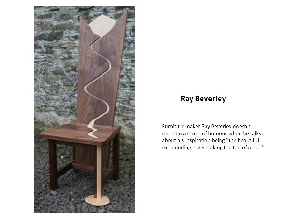 Ray Beverley Furniture maker Ray Beverley doesn t mention a sense of humour when he talks about his inspiration being the beautiful surroundings overlooking the Isle of Arran