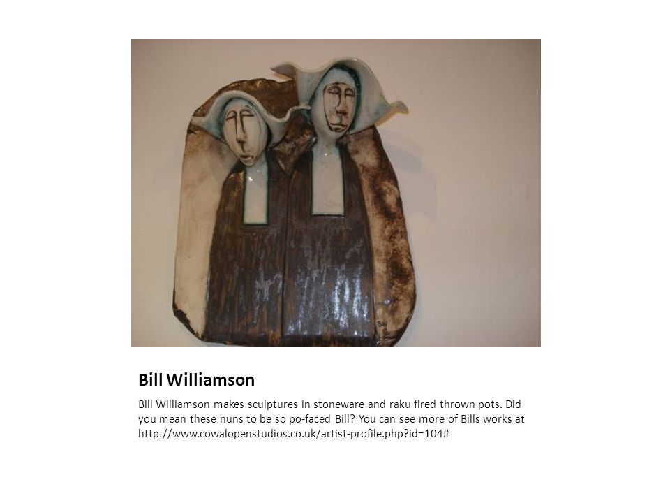 Bill Williamson Bill Williamson makes sculptures in stoneware and raku fired thrown pots.