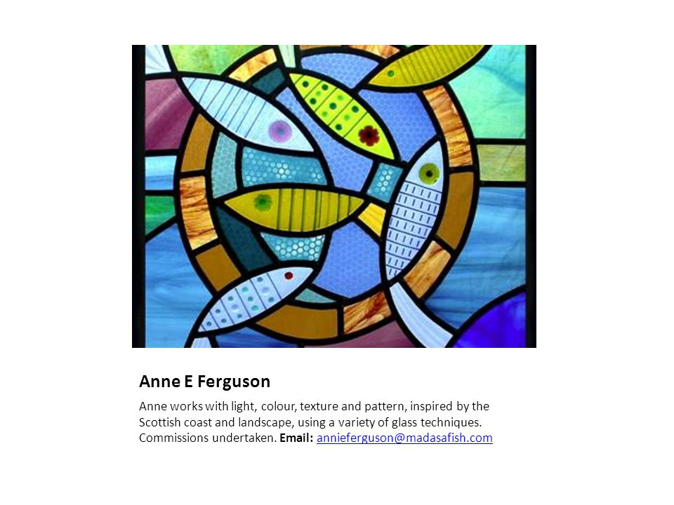 Anne E Ferguson Anne works with light, colour, texture and pattern, inspired by the Scottish coast and landscape, using a variety of glass techniques.