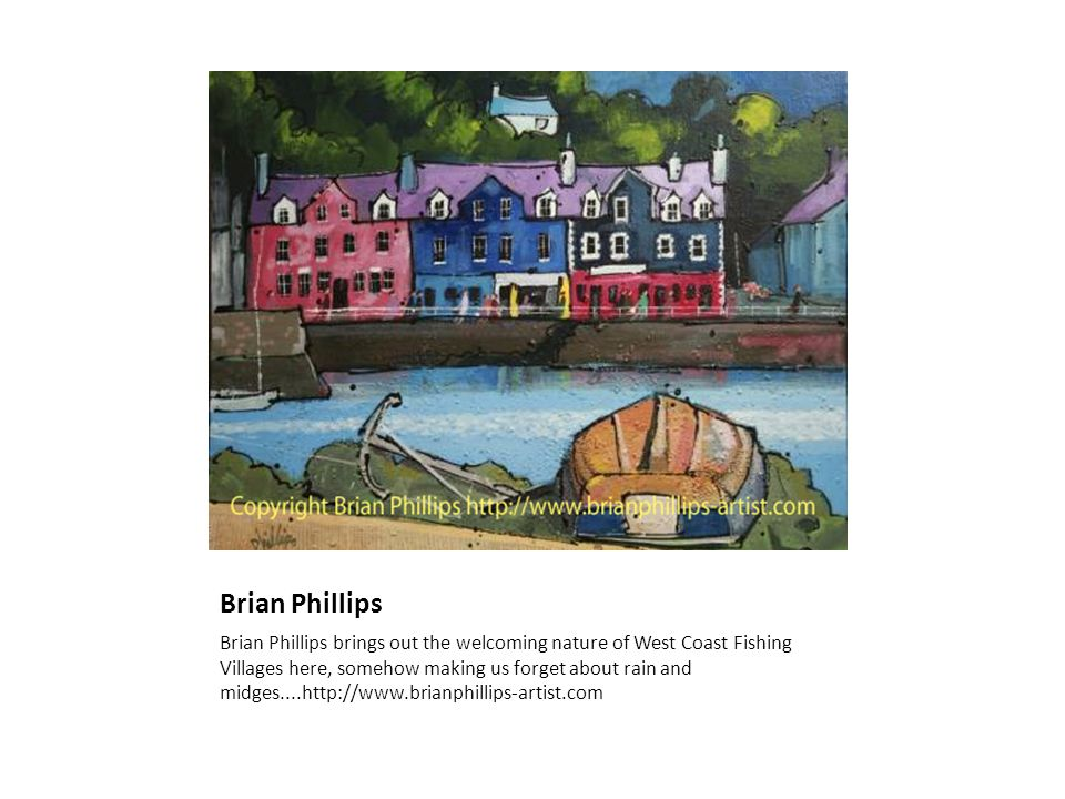 Brian Phillips Brian Phillips brings out the welcoming nature of West Coast Fishing Villages here, somehow making us forget about rain and midges....h