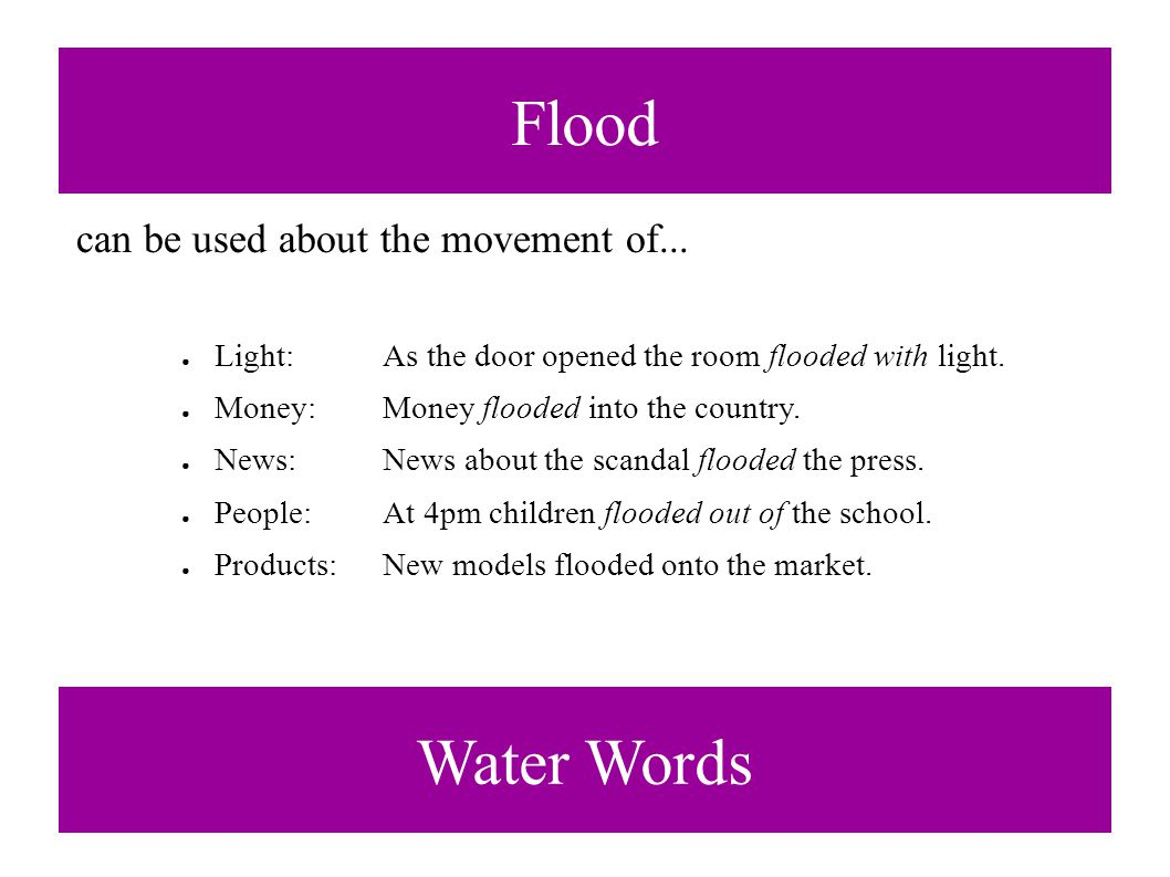 Flood Water Words can be used about the movement of... ● Light:As the door opened the room flooded with light. ● Money:Money flooded into the country.