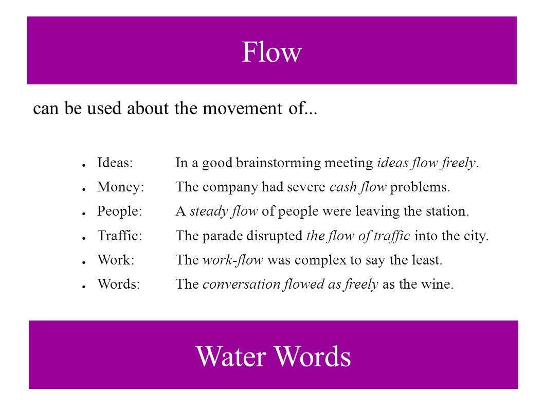Flow can be used about the movement of... ● Ideas:In a good brainstorming meeting ideas flow freely. ● Money: The company had severe cash flow problem