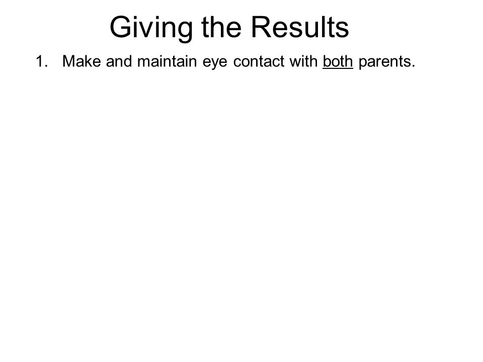 Giving the Results 1.Make and maintain eye contact with both parents.