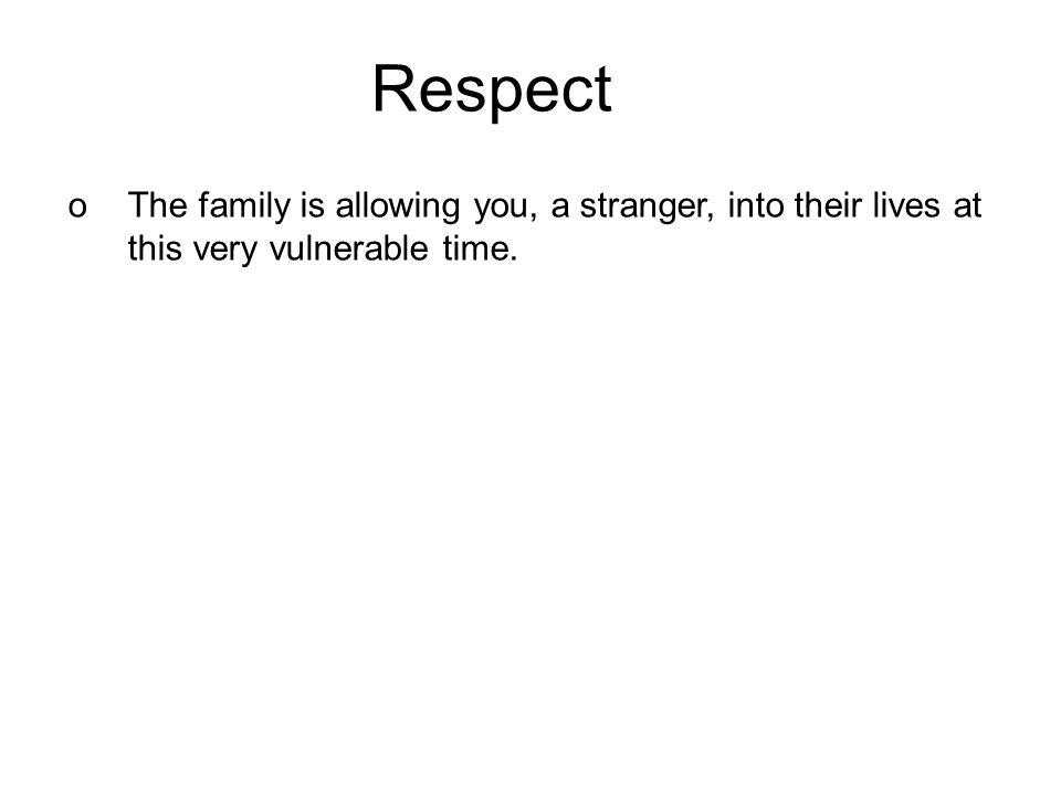 Respect oThe family is allowing you, a stranger, into their lives at this very vulnerable time.