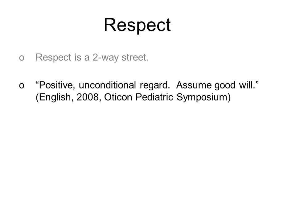 Respect oRespect is a 2-way street. o Positive, unconditional regard.