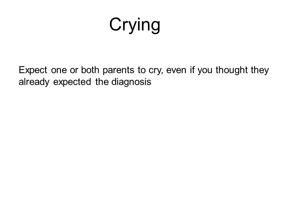Crying Expect one or both parents to cry, even if you thought they already expected the diagnosis