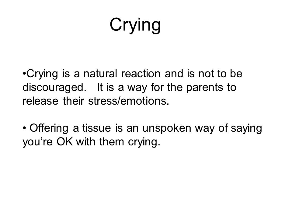 Crying Crying is a natural reaction and is not to be discouraged.