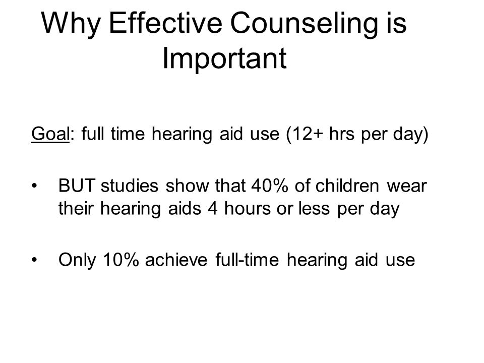 Why Effective Counseling is Important Goal: full time hearing aid use (12+ hrs per day) BUT studies show that 40% of children wear their hearing aids 4 hours or less per day Only 10% achieve full-time hearing aid use