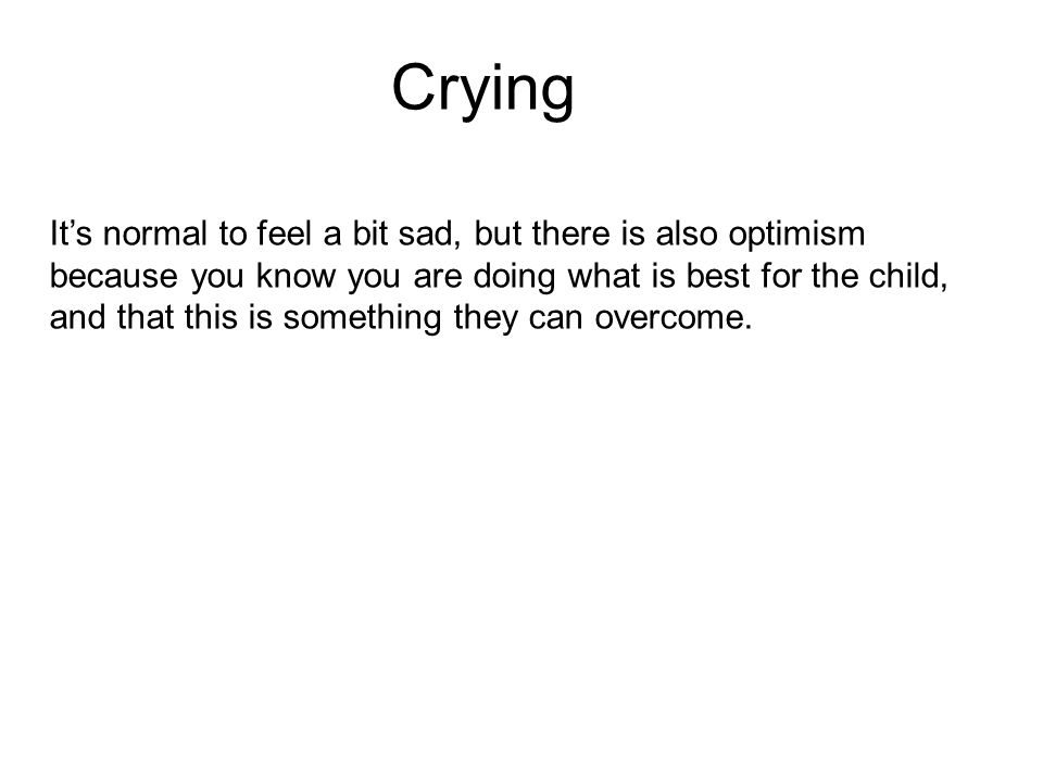 Crying It's normal to feel a bit sad, but there is also optimism because you know you are doing what is best for the child, and that this is something they can overcome.
