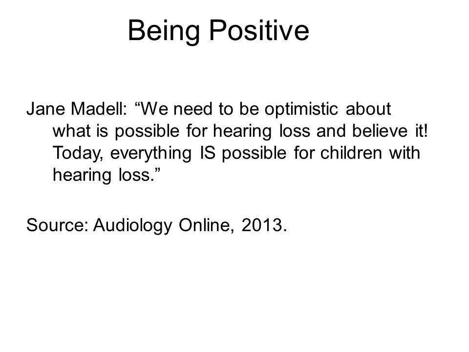 Being Positive Jane Madell: We need to be optimistic about what is possible for hearing loss and believe it.