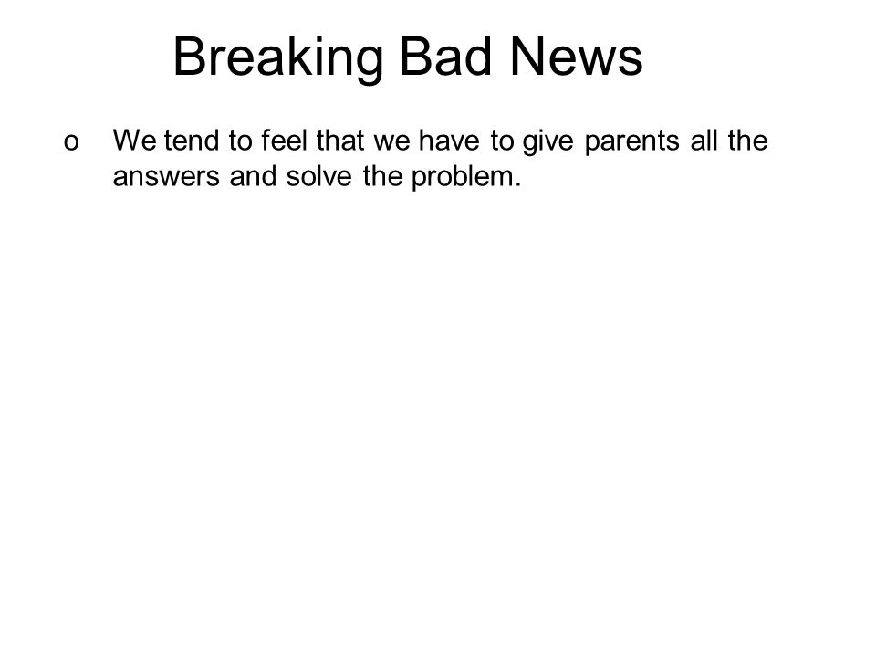 Breaking Bad News oWe tend to feel that we have to give parents all the answers and solve the problem.